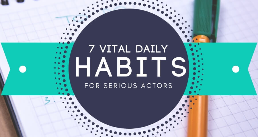 7 Vital Daily Habits for Serious Actors